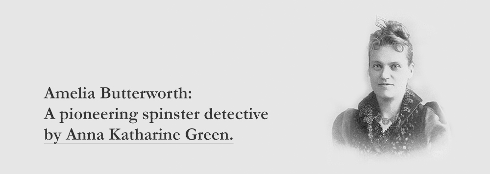 Amelia Butterworth: A pioneering spinster detective by Anna Katharine Green.